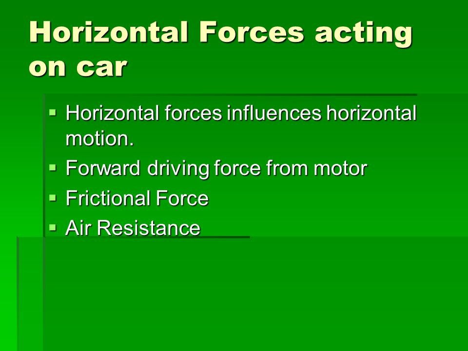Horizontal Forces acting on car Horizontal forces influences horizontal motion. Horizontal forces influences horizontal motion. Forward driving force