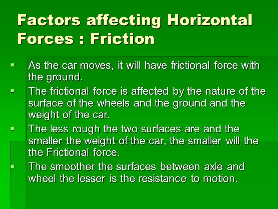 Factors affecting Horizontal Forces : Friction As the car moves, it will have frictional force with the ground. As the car moves, it will have frictio