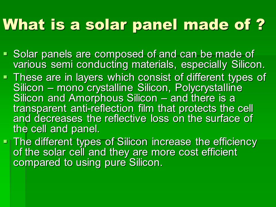 What is a solar panel made of ? Solar panels are composed of and can be made of various semi conducting materials, especially Silicon. Solar panels ar