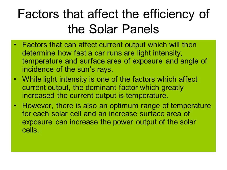 Factors that affect the efficiency of the Solar Panels Factors that can affect current output which will then determine how fast a car runs are light