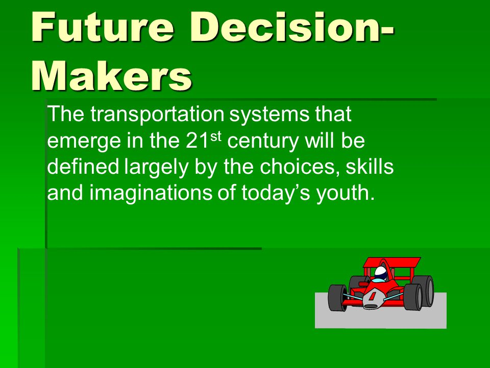 Future Decision- Makers The transportation systems that emerge in the 21 st century will be defined largely by the choices, skills and imaginations of