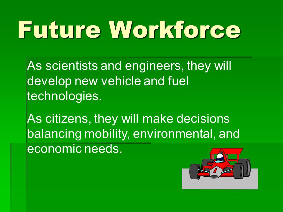 Future Workforce As scientists and engineers, they will develop new vehicle and fuel technologies. As citizens, they will make decisions balancing mob