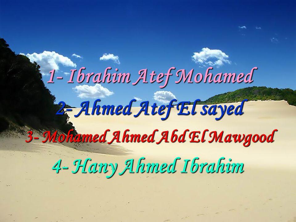 1- Ibrahim Atef Mohamed 2- Ahmed Atef El sayed 3- Mohamed Ahmed Abd El Mawgood 4- Hany Ahmed Ibrahim