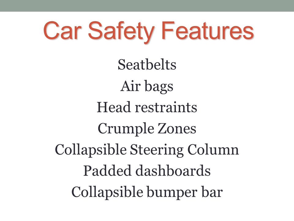 Car Safety Features The greater the speed, the longer it will take to decelerate in a collision, leading to a greater force and greater damage and injury.