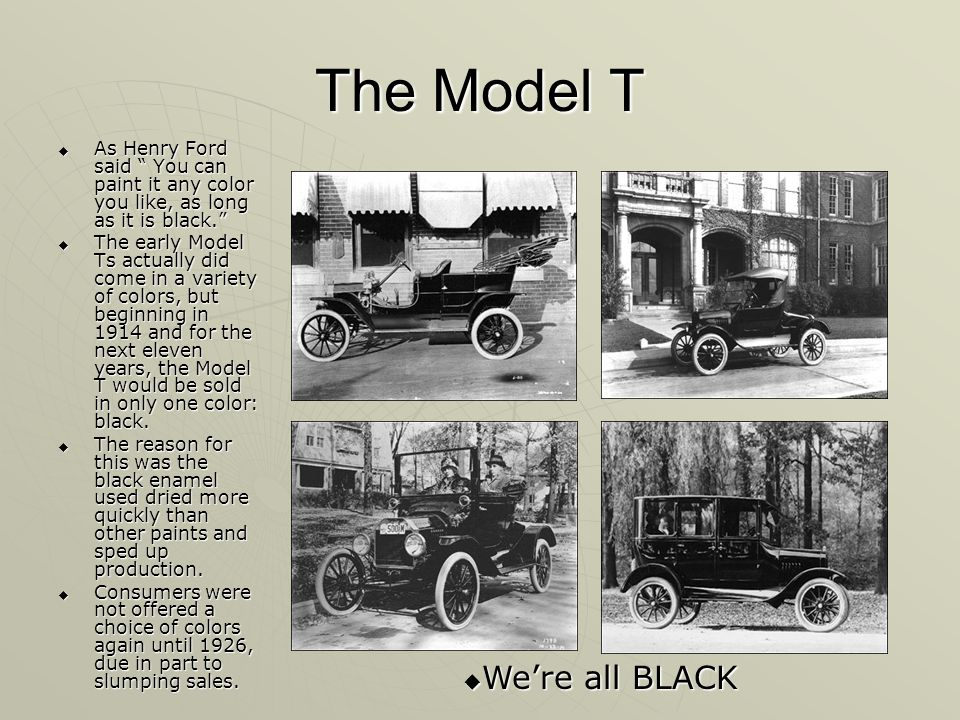The Model T As Henry Ford said You can paint it any color you like, as long as it is black.
