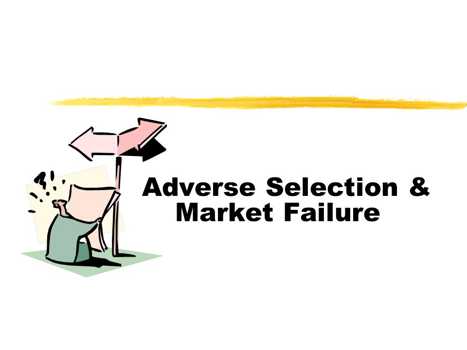 Adverse Selection & Market Failure