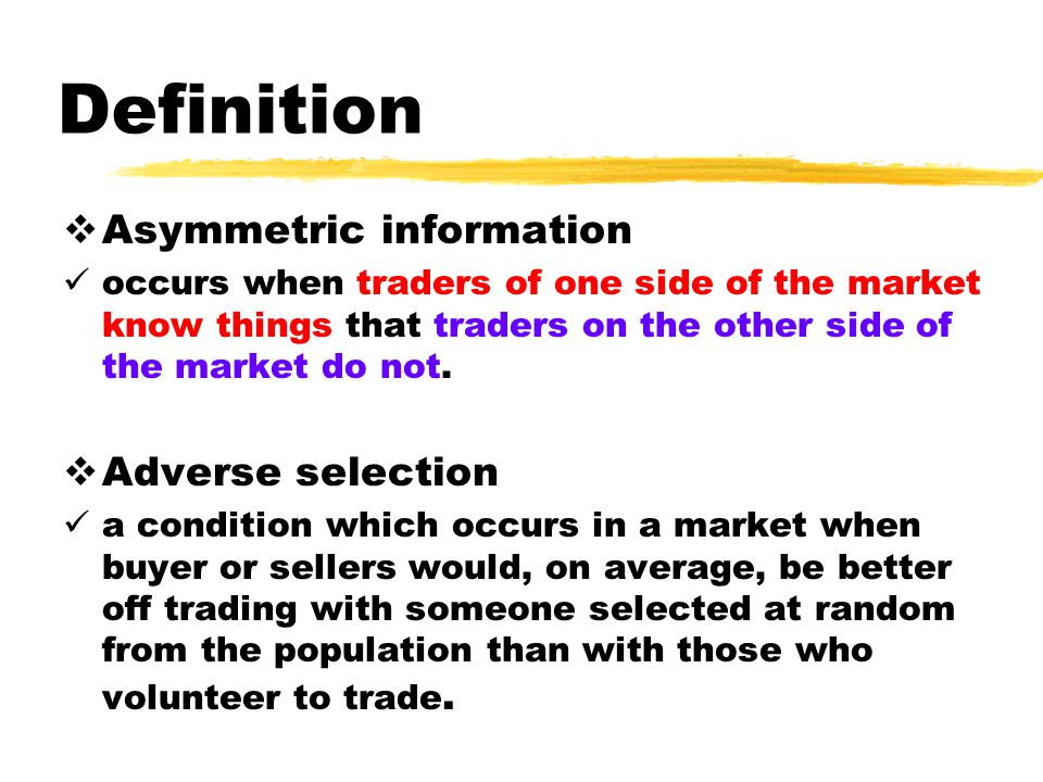 Definition Asymmetric information occurs when traders of one side of the market know things that traders on the other side of the market do not.