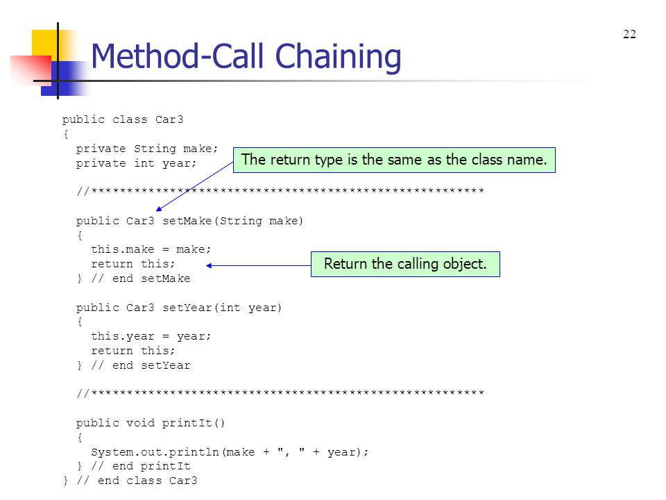 Method-Call Chaining public class Car3Driver { public static void main(String[] args) { Car3 car = new Car3(); car.setMake( Toyota ).setYear(2008).printIt(); } // end main } // end class Car3Driver a method-call chain 21