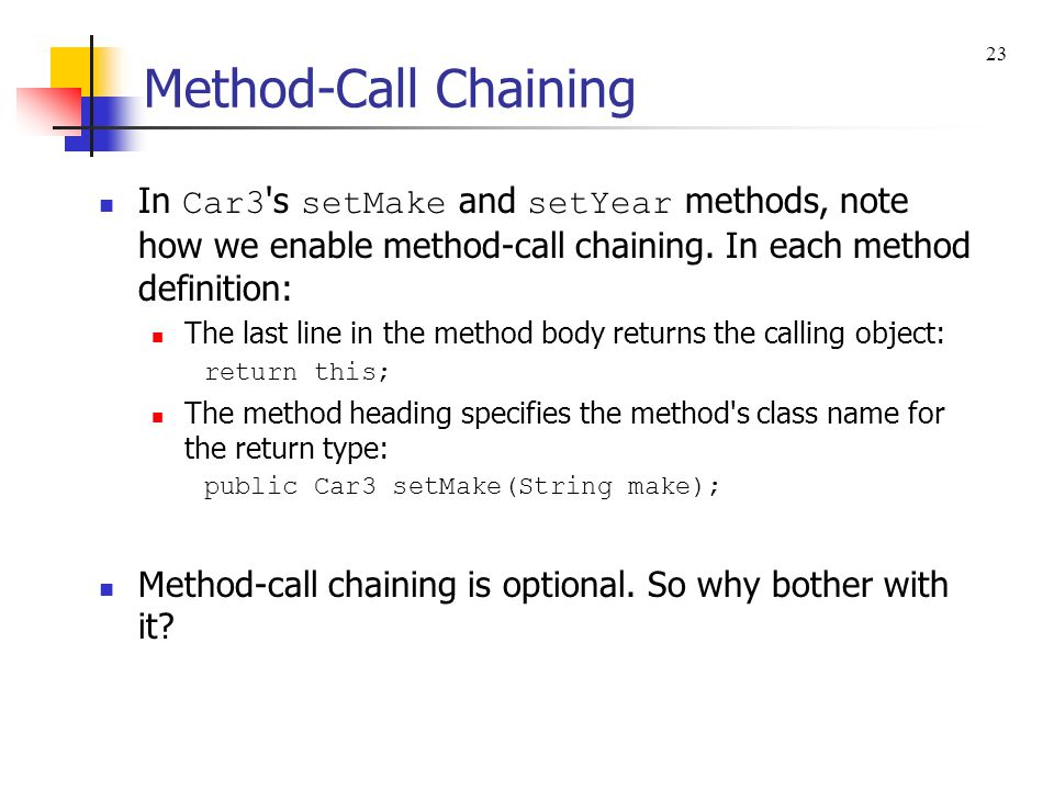 Method-Call Chaining public class Car3 { private String make; private int year; //******************************************************* public Car3 setMake(String make) { this.make = make; return this; } // end setMake public Car3 setYear(int year) { this.year = year; return this; } // end setYear //******************************************************* public void printIt() { System.out.println(make + , + year); } // end printIt } // end class Car3 The return type is the same as the class name.