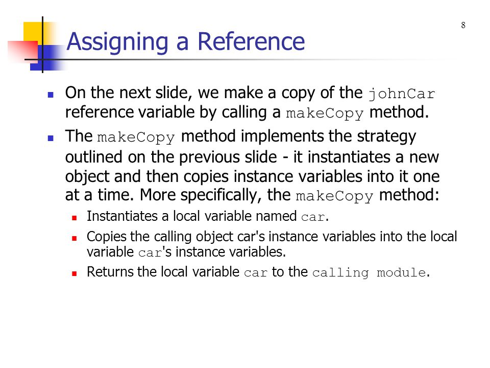Assigning a Reference If you want to make a copy of a reference variable, you should not assign the reference to another reference.