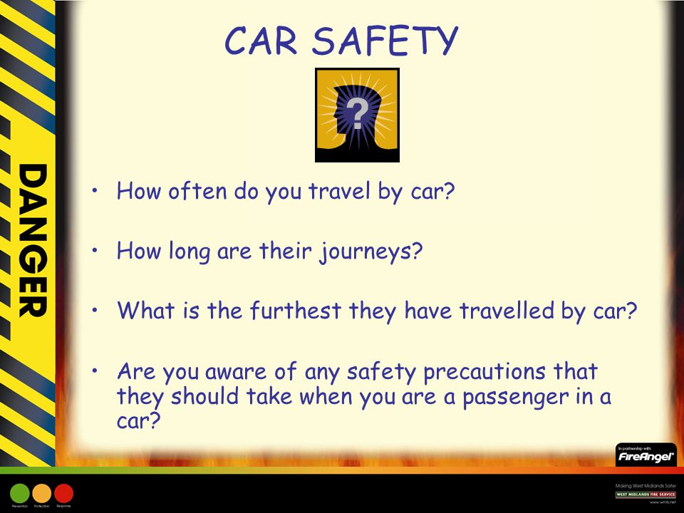 CAR SAFETY How often do you travel by car? How long are their journeys? What is the furthest they have travelled by car? Are you aware of any safety p