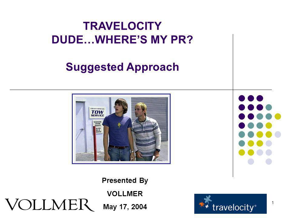 1 TRAVELOCITY DUDE…WHERES MY PR Suggested Approach Presented By VOLLMER May 17, 2004