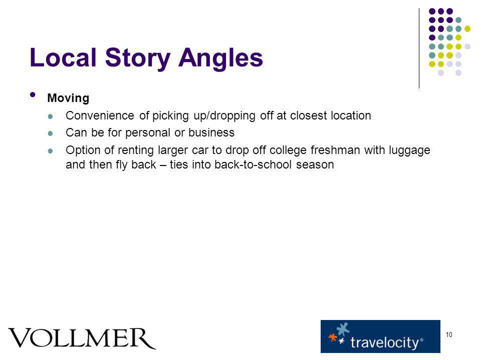 10 Local Story Angles Moving Convenience of picking up/dropping off at closest location Can be for personal or business Option of renting larger car to drop off college freshman with luggage and then fly back – ties into back-to-school season