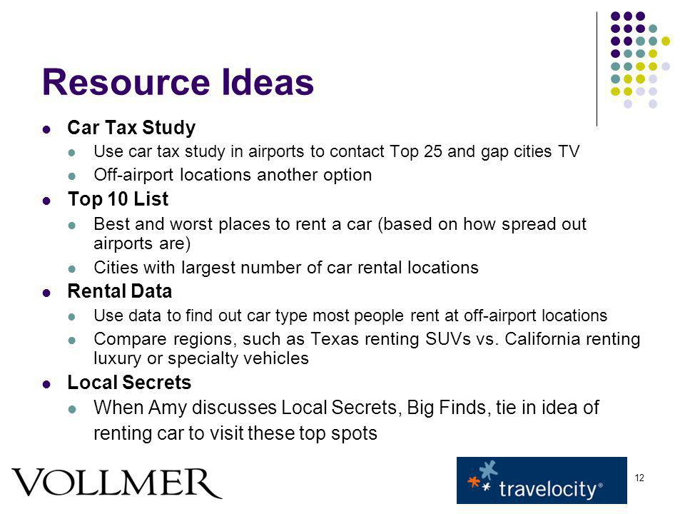 12 Resource Ideas Car Tax Study Use car tax study in airports to contact Top 25 and gap cities TV Off-airport locations another option Top 10 List Best and worst places to rent a car (based on how spread out airports are) Cities with largest number of car rental locations Rental Data Use data to find out car type most people rent at off-airport locations Compare regions, such as Texas renting SUVs vs.