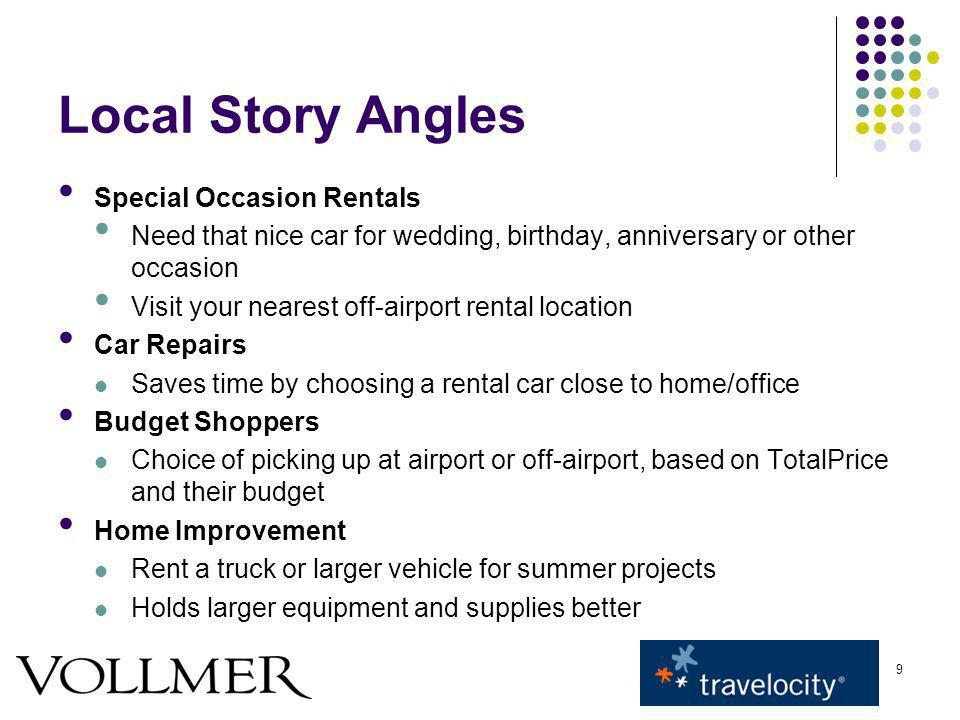9 Local Story Angles Special Occasion Rentals Need that nice car for wedding, birthday, anniversary or other occasion Visit your nearest off-airport rental location Car Repairs Saves time by choosing a rental car close to home/office Budget Shoppers Choice of picking up at airport or off-airport, based on TotalPrice and their budget Home Improvement Rent a truck or larger vehicle for summer projects Holds larger equipment and supplies better