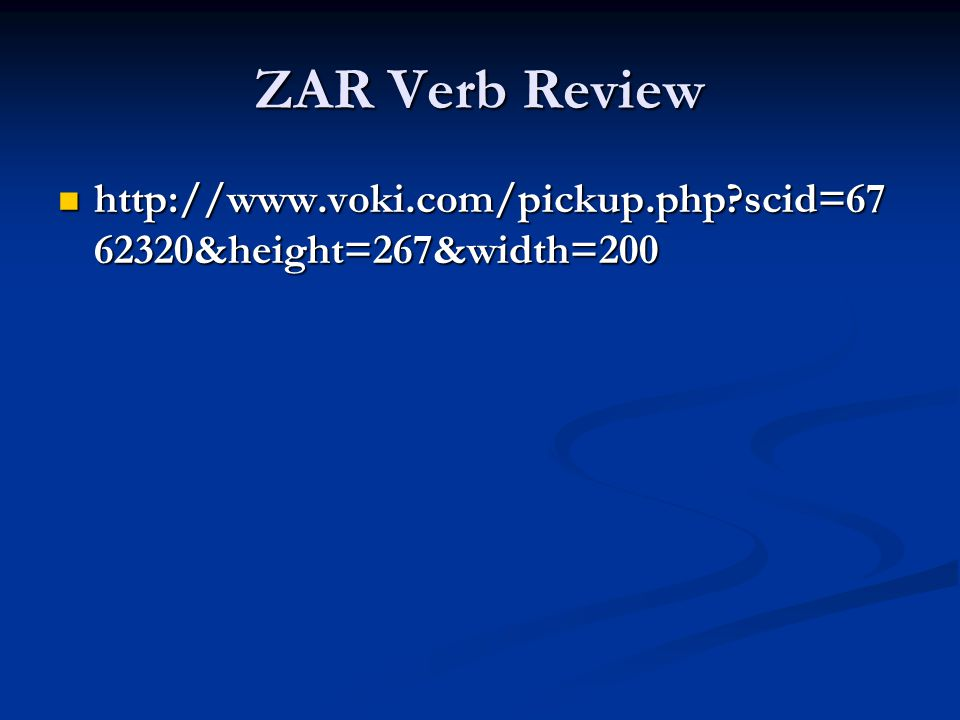 ZAR Verb Review http://www.voki.com/pickup.php?scid=67 62320&height=267&width=200 http://www.voki.com/pickup.php?scid=67 62320&height=267&width=200