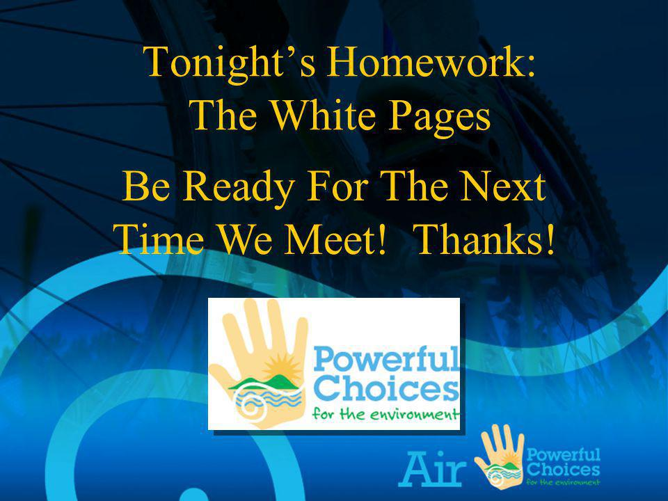 Be Ready For The Next Time We Meet! Thanks! Tonights Homework: The White Pages