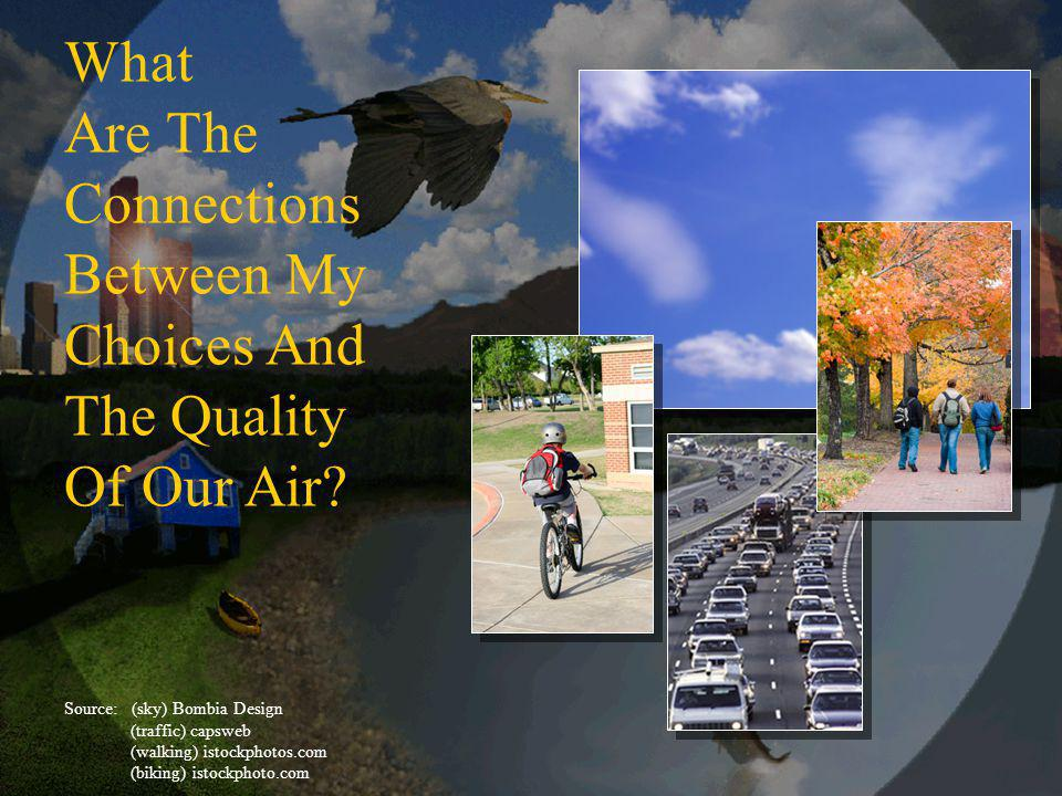 My choices & air quality What Are The Connections Between My Choices And The Quality Of Our Air.