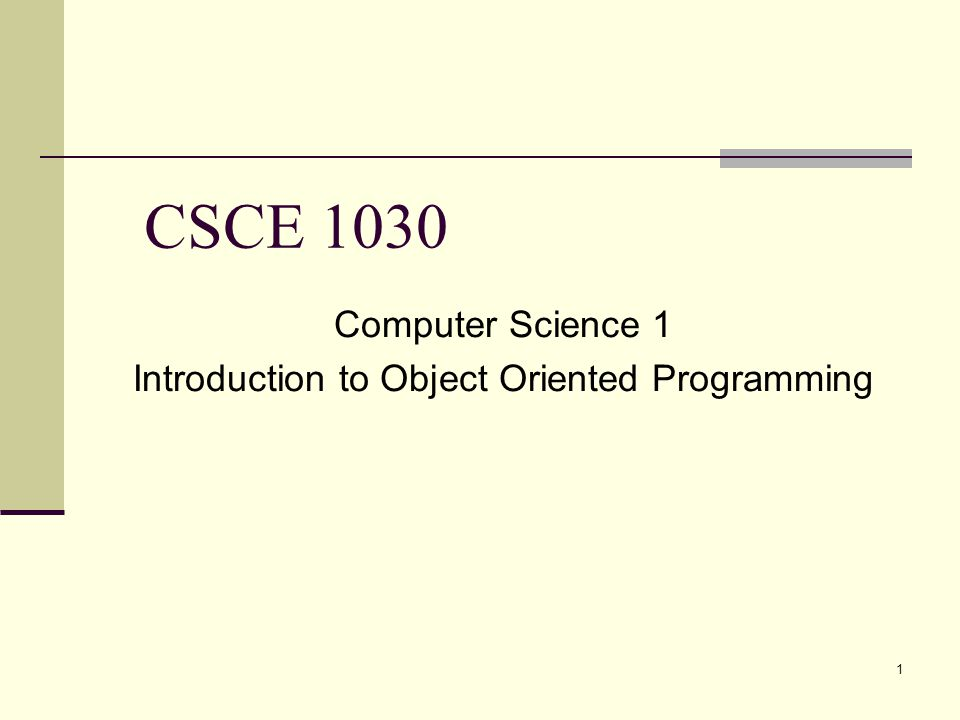 1 CSCE 1030 Computer Science 1 Introduction to Object Oriented Programming