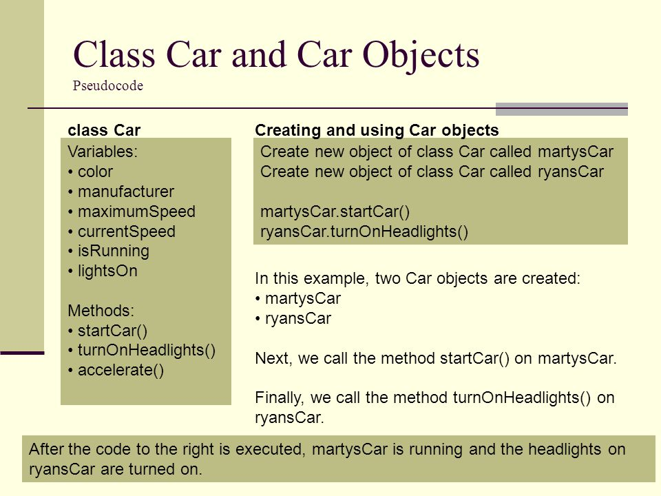 Class Car and Car Objects In Java 6 public class Car { private String color; private String manufacturer; private double currentSpeed; private boolean isRunning; private boolean lightsOn; public Car(String setColor, String setManufacturer) { color = setColor; manufacturer = setManufacturer; isRunning = false; lightsOn = false; currentSpeed = 0; } public void startCar() { isRunning = true; } public void turnOnHeadlights() { lightsOn = true; } public void accelerate(double newSpeed) { currentSpeed = newSpeed; } Car.java