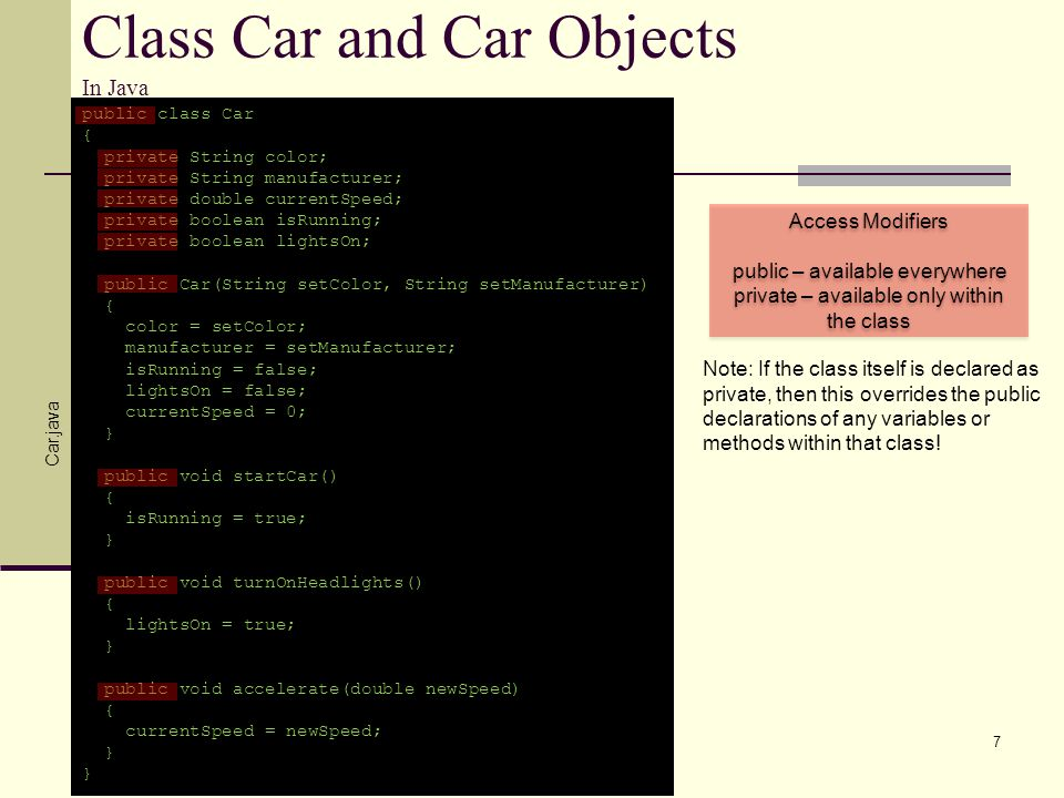 Class Car and Car Objects In Java public class Car { private String color; private String manufacturer; private double currentSpeed; private boolean i