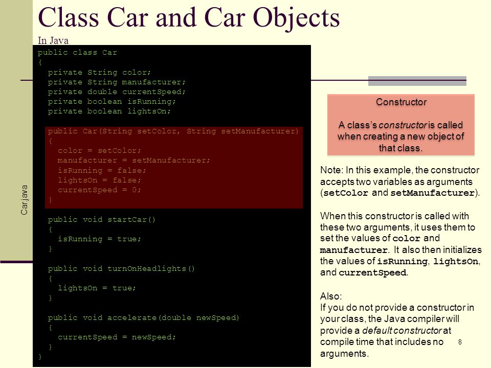 Class Car and Car Objects In Java public class TestingCar { public static void main(String args[]) { Car martysCar = new Car(blue, Hyundai); Car ryansCar = new Car(red, Cadillac); martysCar.startCar(); ryansCar.turnOnHeadlights(); } 9 TestingCar.java Create new object of class Car called martysCar Create new object of class Car called ryansCar martysCar.startCar() ryansCar.turnOnHeadlights() Recall from an earlier slide: Note: We also used class Cars constructor to initialize the values of color and manufacturer on both Car objects.