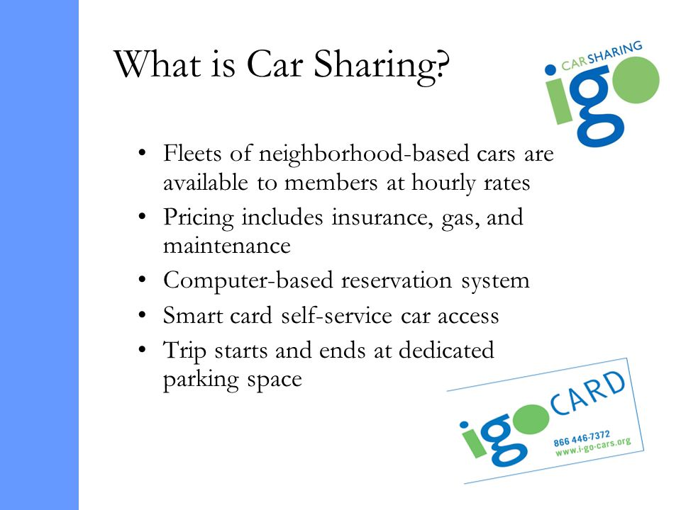 What is Car Sharing? Fleets of neighborhood-based cars are available to members at hourly rates Pricing includes insurance, gas, and maintenance Compu