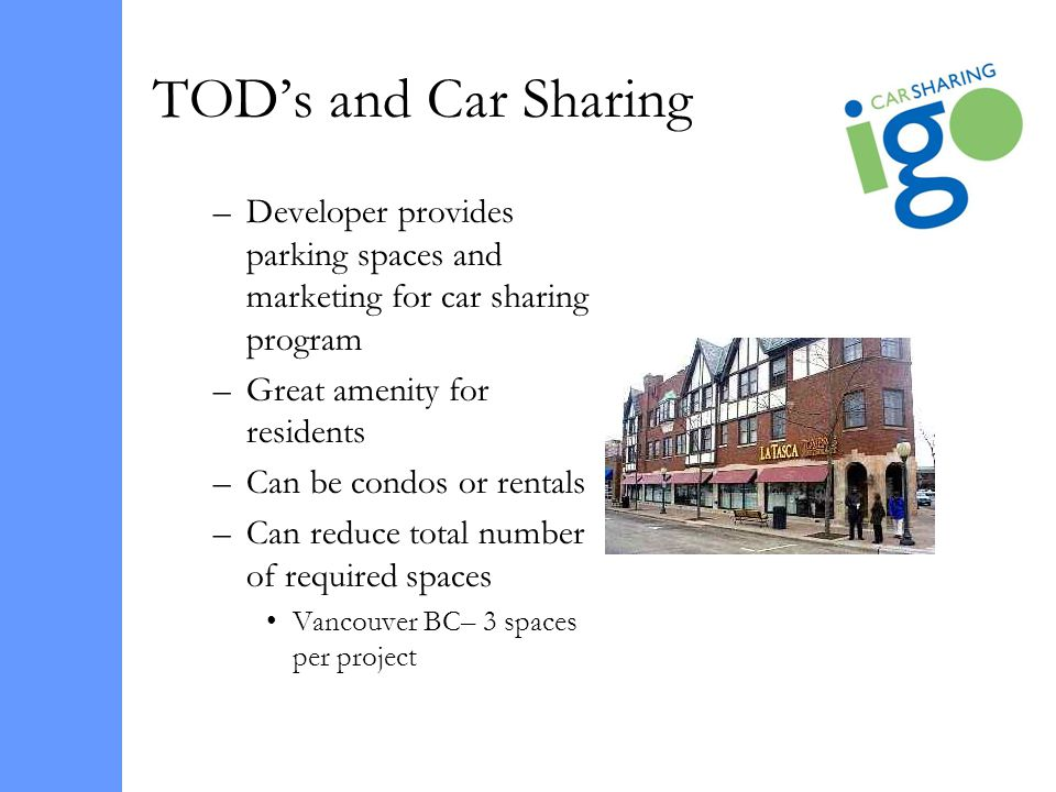 TODs and Car Sharing –Developer provides parking spaces and marketing for car sharing program –Great amenity for residents –Can be condos or rentals –