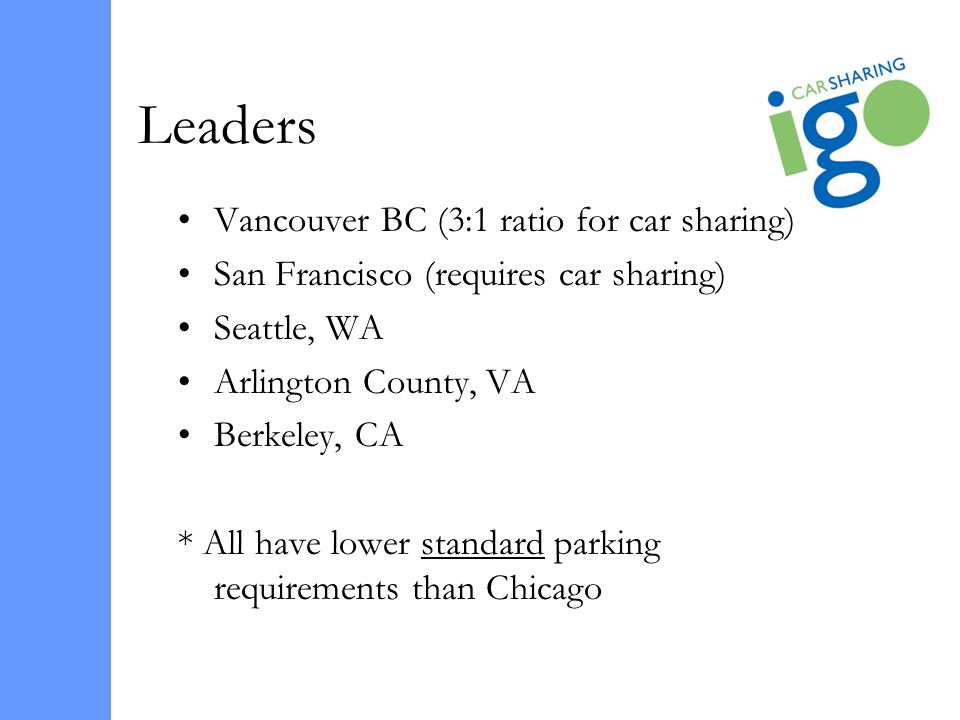 Vancouver BC (3:1 ratio for car sharing) San Francisco (requires car sharing) Seattle, WA Arlington County, VA Berkeley, CA * All have lower standard parking requirements than Chicago Leaders