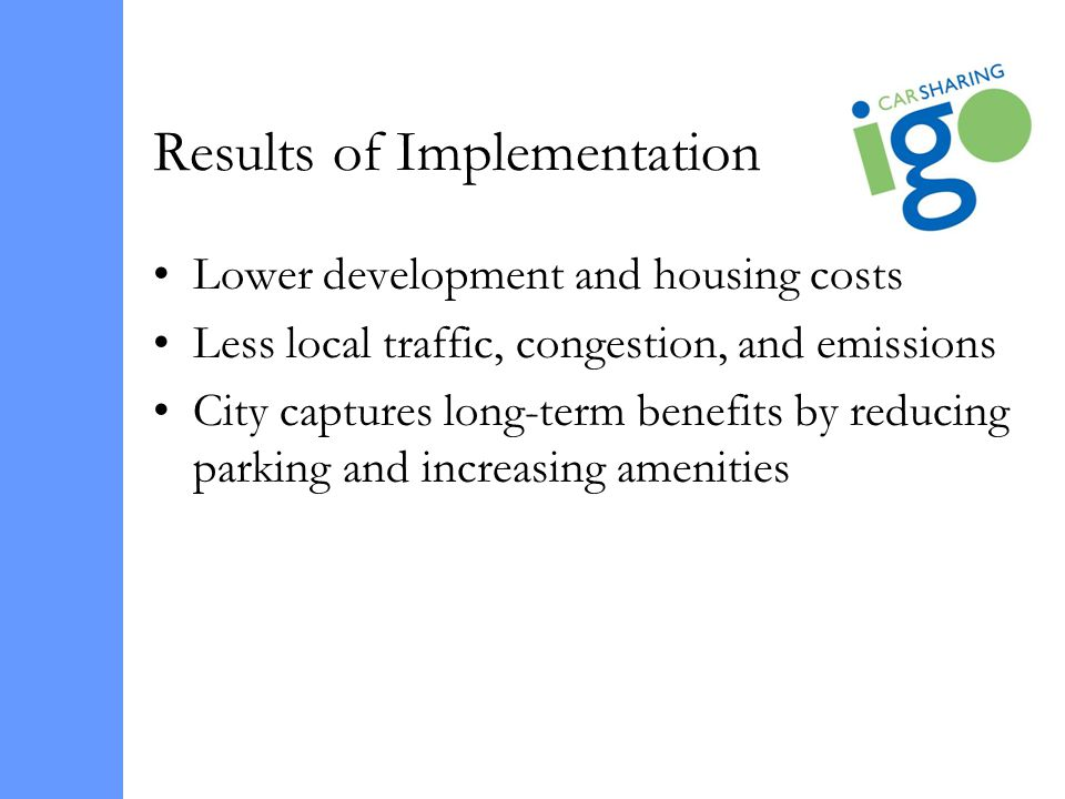 Results of Implementation Lower development and housing costs Less local traffic, congestion, and emissions City captures long-term benefits by reducing parking and increasing amenities