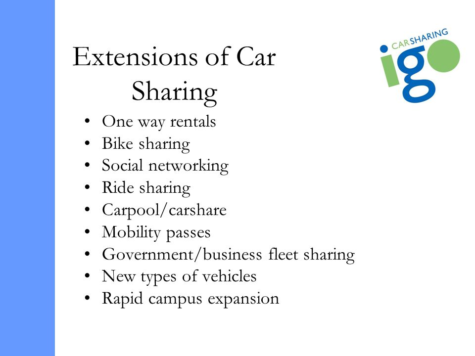 Extensions of Car Sharing One way rentals Bike sharing Social networking Ride sharing Carpool/carshare Mobility passes Government/business fleet shari