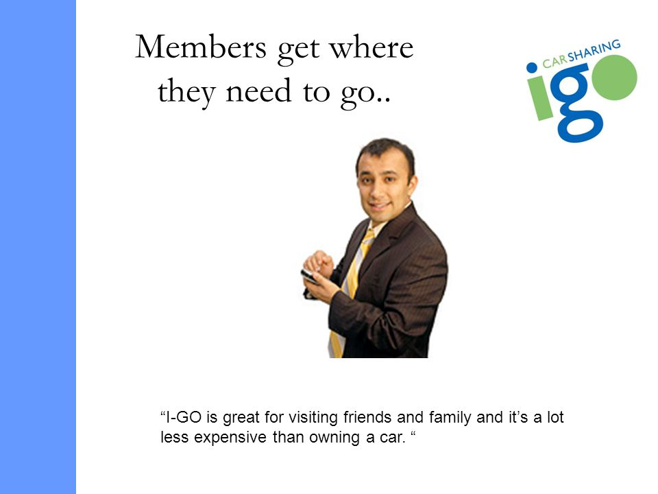Members get where they need to go.. I-GO is great for visiting friends and family and its a lot less expensive than owning a car.