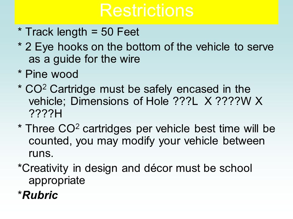 Restrictions * Track length = 50 Feet * 2 Eye hooks on the bottom of the vehicle to serve as a guide for the wire * Pine wood * CO 2 Cartridge must be safely encased in the vehicle; Dimensions of Hole L X W X H * Three CO 2 cartridges per vehicle best time will be counted, you may modify your vehicle between runs.