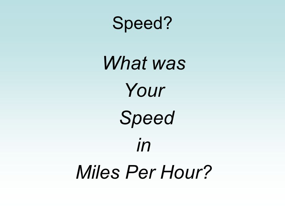 Speed What was Your Speed in Miles Per Hour