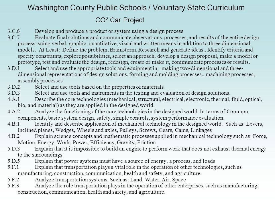 Washington County Public Schools / Voluntary State Curriculum CO 2 Car Project 3.C.6Develop and produce a product or system using a design process 3.C.7Evaluate final solutions and communicate observations, processes, and results of the entire design process, suing verbal, graphic, quantitative, visual and written means in addition to three dimensional models.