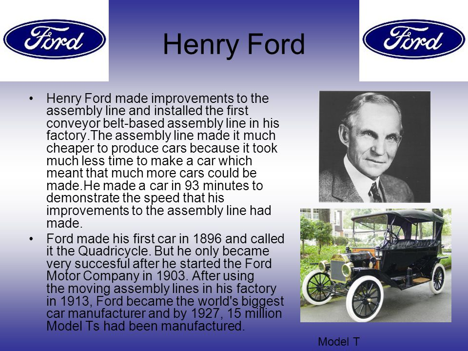 Henry Ford Henry Ford made improvements to the assembly line and installed the first conveyor belt-based assembly line in his factory.The assembly line made it much cheaper to produce cars because it took much less time to make a car which meant that much more cars could be made.He made a car in 93 minutes to demonstrate the speed that his improvements to the assembly line had made.