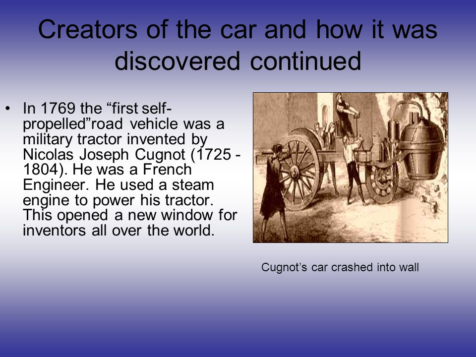 Creators of the car and how it was discovered continued In 1769 the first self- propelledroad vehicle was a military tractor invented by Nicolas Joseph Cugnot (1725 - 1804).