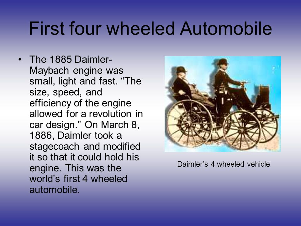First four wheeled Automobile The 1885 Daimler- Maybach engine was small, light and fast.