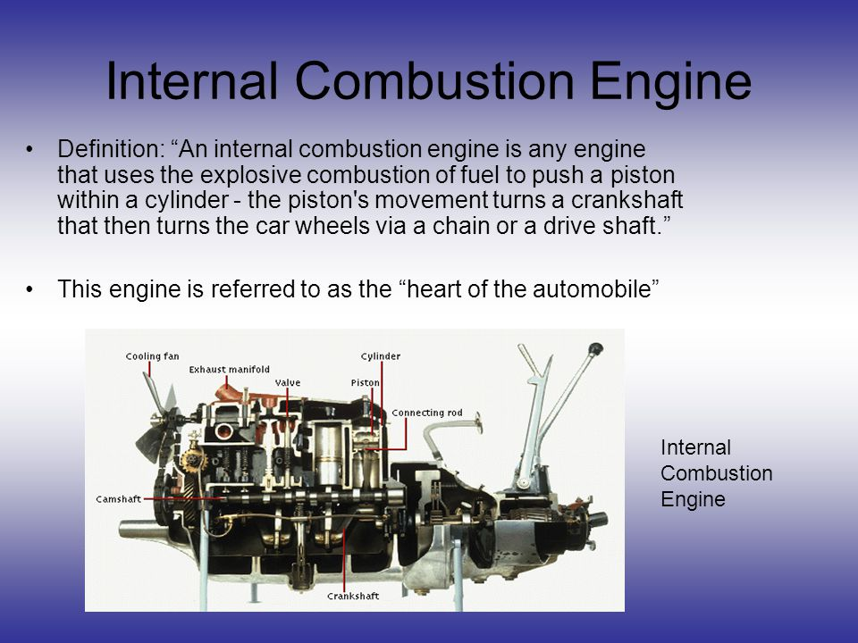 Internal Combustion Engine Definition: An internal combustion engine is any engine that uses the explosive combustion of fuel to push a piston within a cylinder - the piston s movement turns a crankshaft that then turns the car wheels via a chain or a drive shaft.