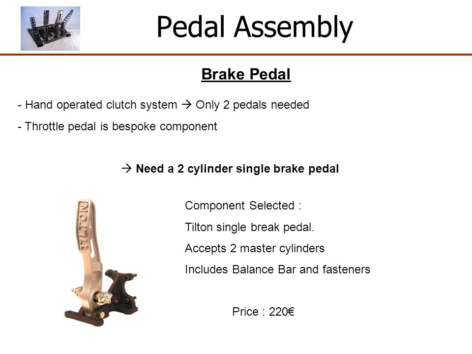 Pedal Assembly Brake Pedal - Hand operated clutch system Only 2 pedals needed - Throttle pedal is bespoke component Need a 2 cylinder single brake pedal Component Selected : Tilton single break pedal.