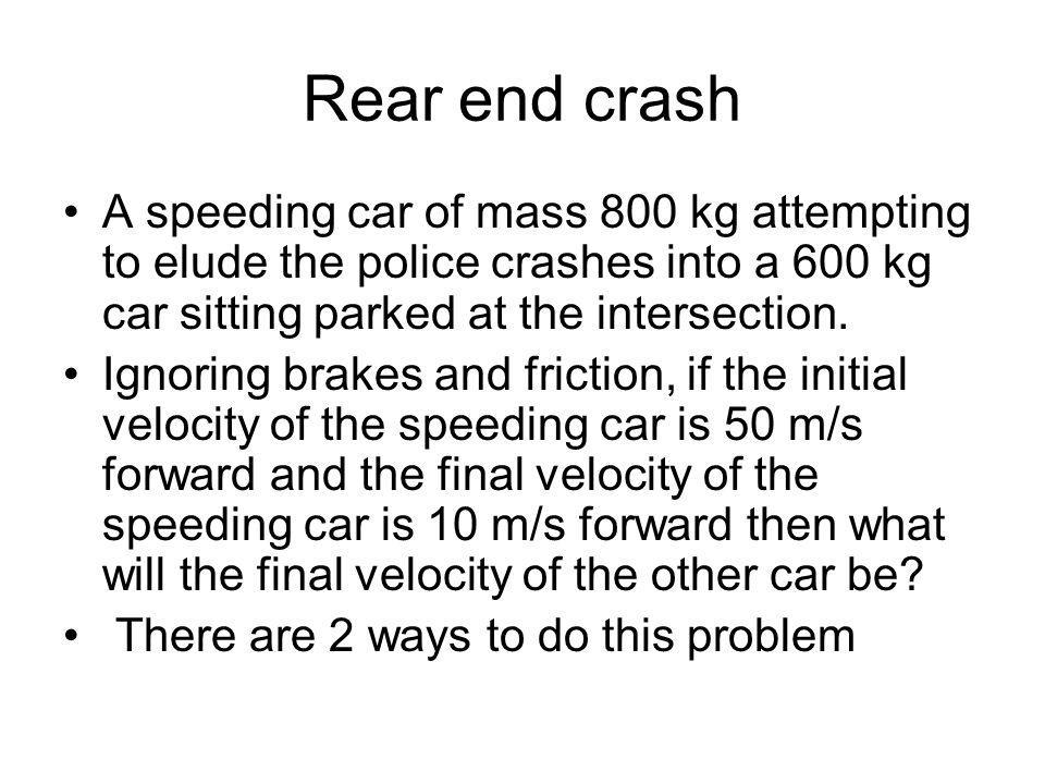 Rear end crash A speeding car of mass 800 kg attempting to elude the police crashes into a 600 kg car sitting parked at the intersection. Ignoring bra