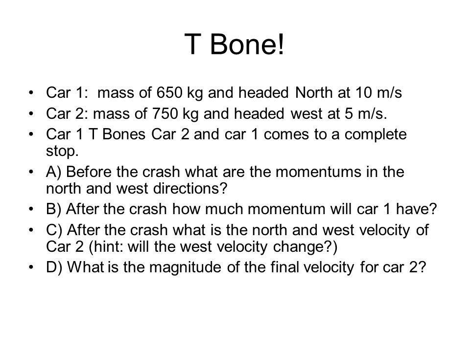 T Bone! Car 1: mass of 650 kg and headed North at 10 m/s Car 2: mass of 750 kg and headed west at 5 m/s. Car 1 T Bones Car 2 and car 1 comes to a comp