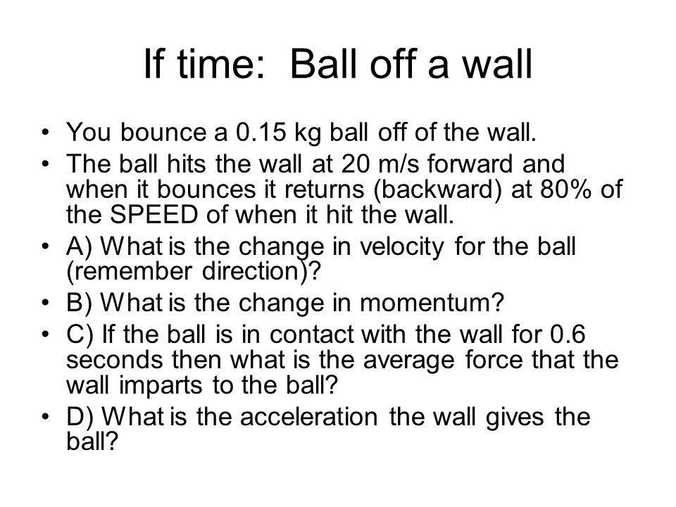 If time: Ball off a wall You bounce a 0.15 kg ball off of the wall. The ball hits the wall at 20 m/s forward and when it bounces it returns (backward)