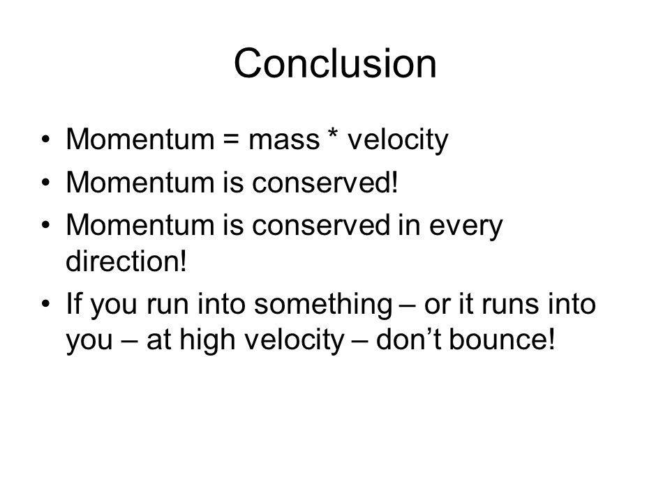 Conclusion Momentum = mass * velocity Momentum is conserved! Momentum is conserved in every direction! If you run into something – or it runs into you