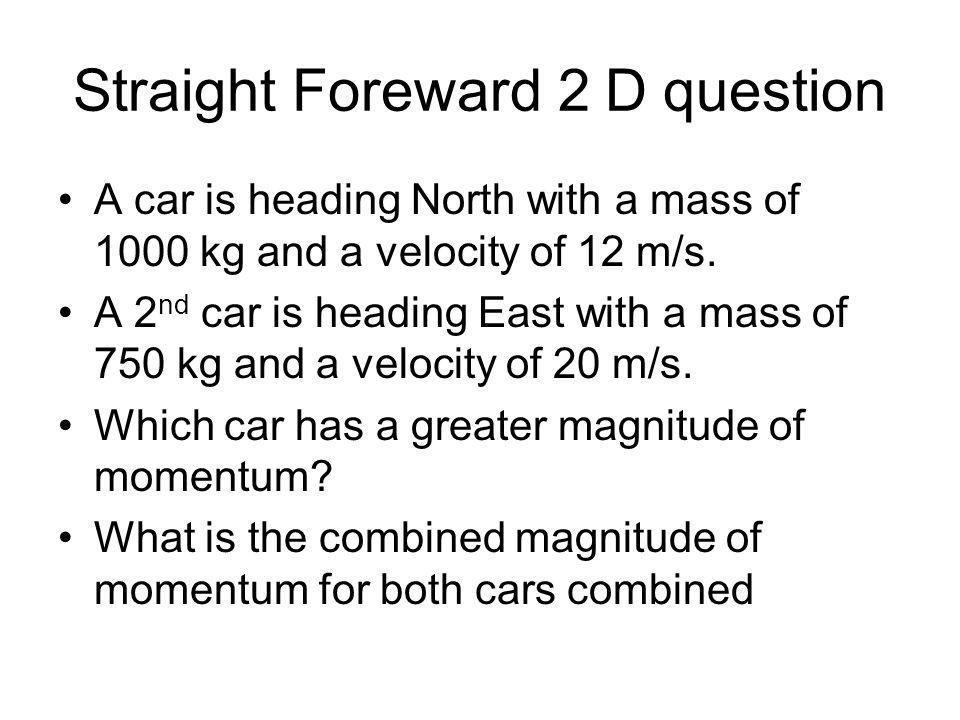 Straight Foreward 2 D question A car is heading North with a mass of 1000 kg and a velocity of 12 m/s. A 2 nd car is heading East with a mass of 750 k