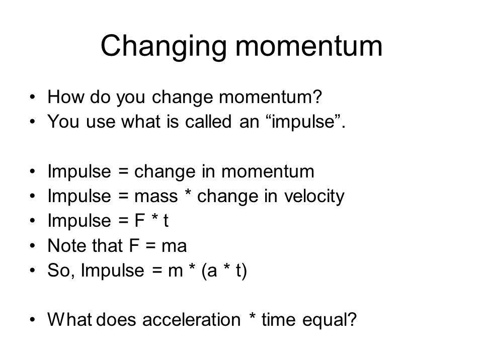 Changing momentum How do you change momentum? You use what is called an impulse. Impulse = change in momentum Impulse = mass * change in velocity Impu