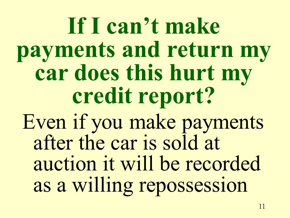 11 Even if you make payments after the car is sold at auction it will be recorded as a willing repossession If I cant make payments and return my car does this hurt my credit report