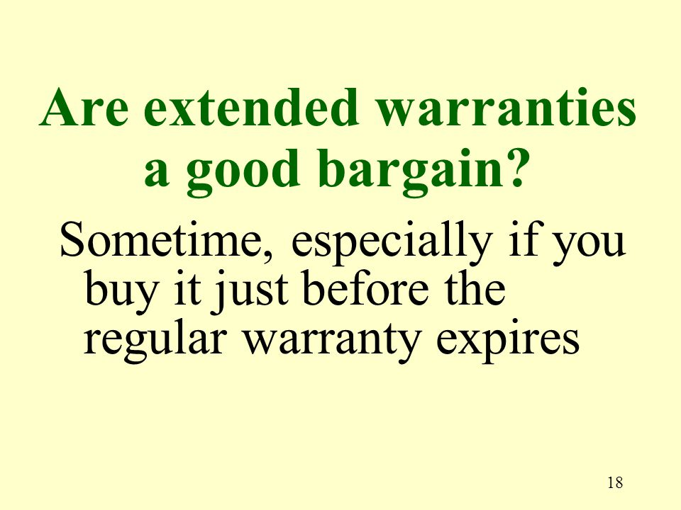 18 Sometime, especially if you buy it just before the regular warranty expires Are extended warranties a good bargain