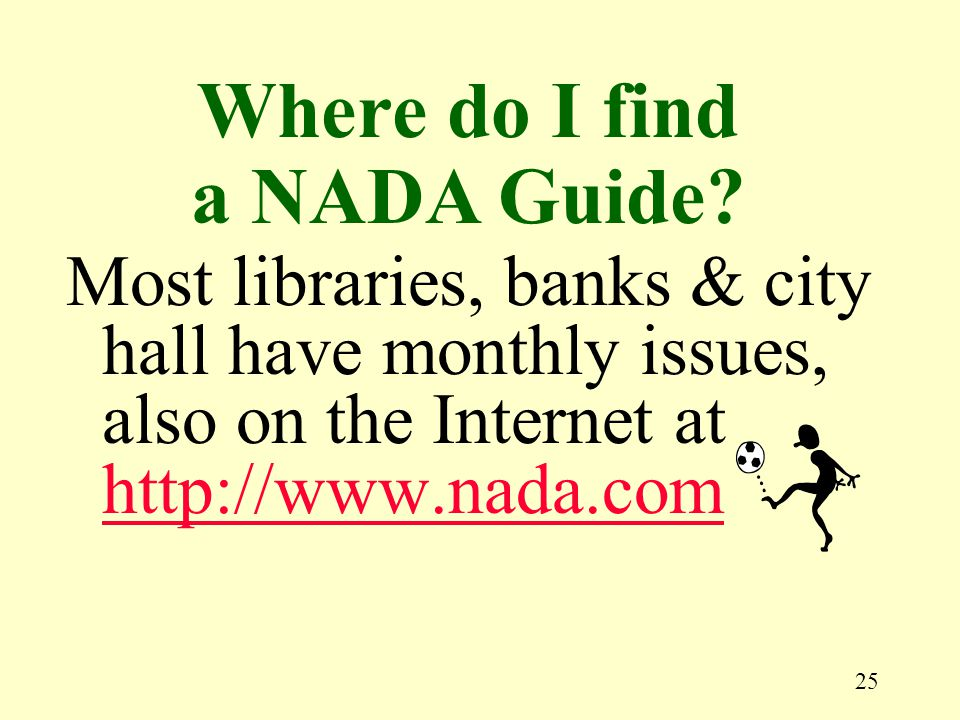 25 Most libraries, banks & city hall have monthly issues, also on the Internet at http://www.nada.com http://www.nada.com Where do I find a NADA Guide