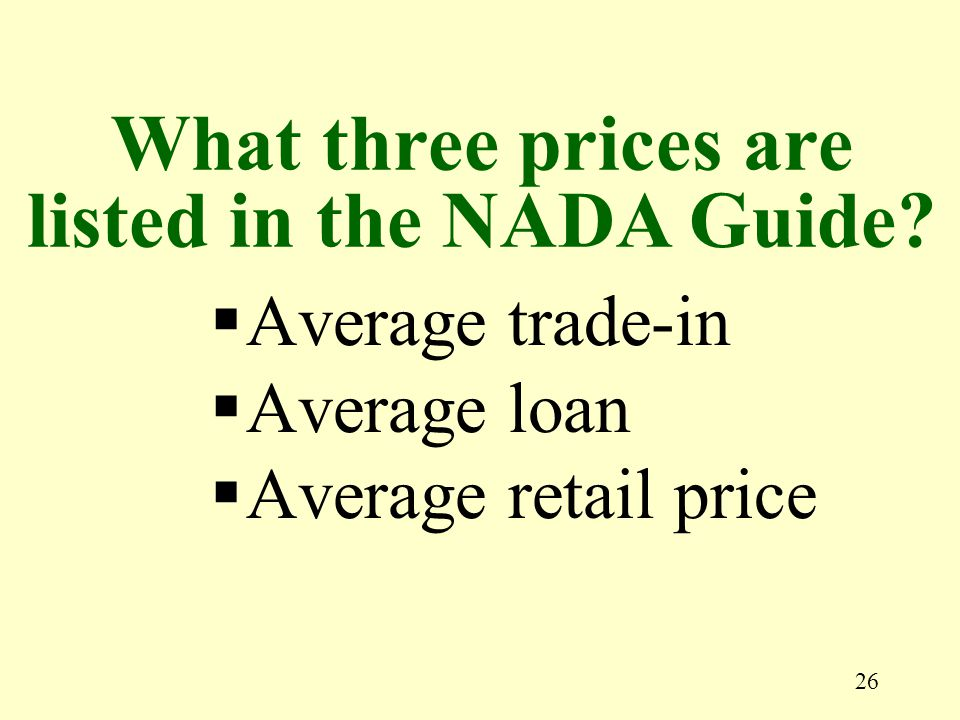 26 Average trade-in Average loan Average retail price What three prices are listed in the NADA Guide